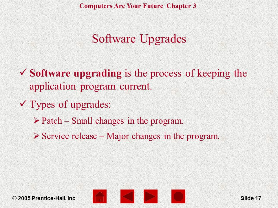 Computers Are Your Future Chapter 3 © 2005 Prentice-Hall, IncSlide 17 Software Upgrades Software upgrading is the process of keeping the application program current.