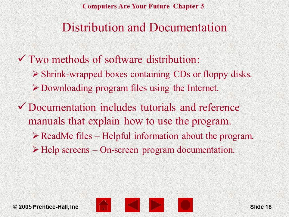 Computers Are Your Future Chapter 3 © 2005 Prentice-Hall, IncSlide 18 Distribution and Documentation Two methods of software distribution:  Shrink-wrapped boxes containing CDs or floppy disks.
