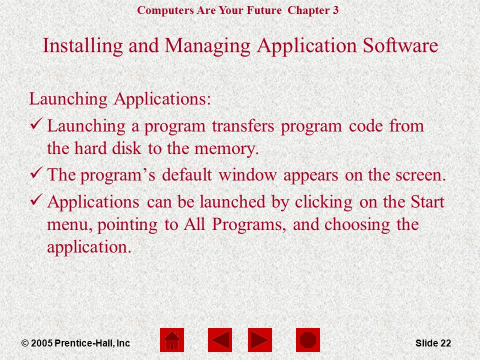 Computers Are Your Future Chapter 3 © 2005 Prentice-Hall, IncSlide 22 Launching Applications: Launching a program transfers program code from the hard disk to the memory.