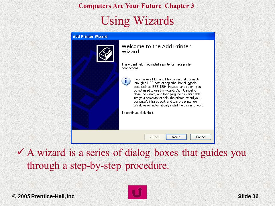 Computers Are Your Future Chapter 3 © 2005 Prentice-Hall, IncSlide 36 Using Wizards A wizard is a series of dialog boxes that guides you through a step-by-step procedure.