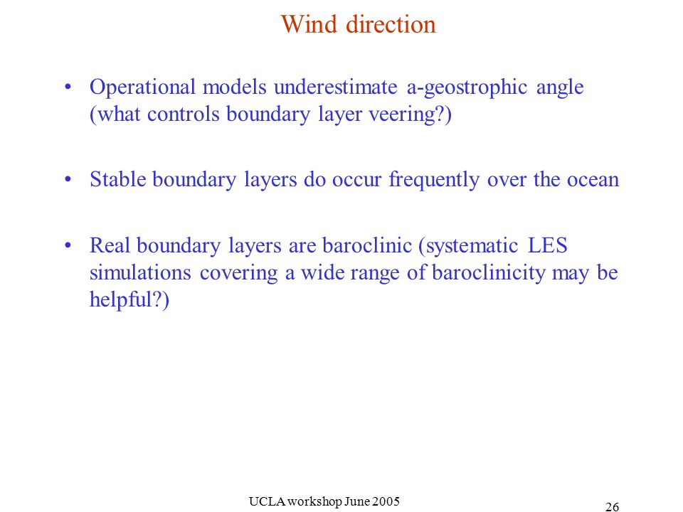 UCLA workshop June Wind direction Operational models underestimate a-geostrophic angle (what controls boundary layer veering ) Stable boundary layers do occur frequently over the ocean Real boundary layers are baroclinic (systematic LES simulations covering a wide range of baroclinicity may be helpful )