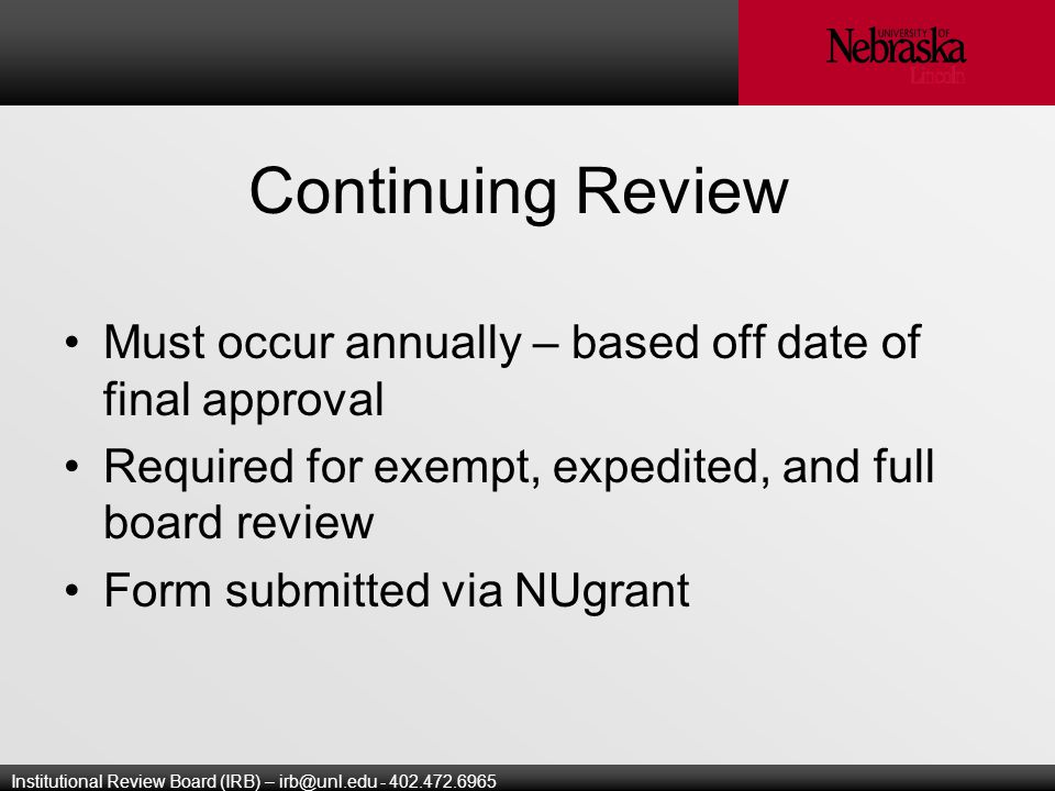 Institutional Review Board (IRB) – Continuing Review Must occur annually – based off date of final approval Required for exempt, expedited, and full board review Form submitted via NUgrant