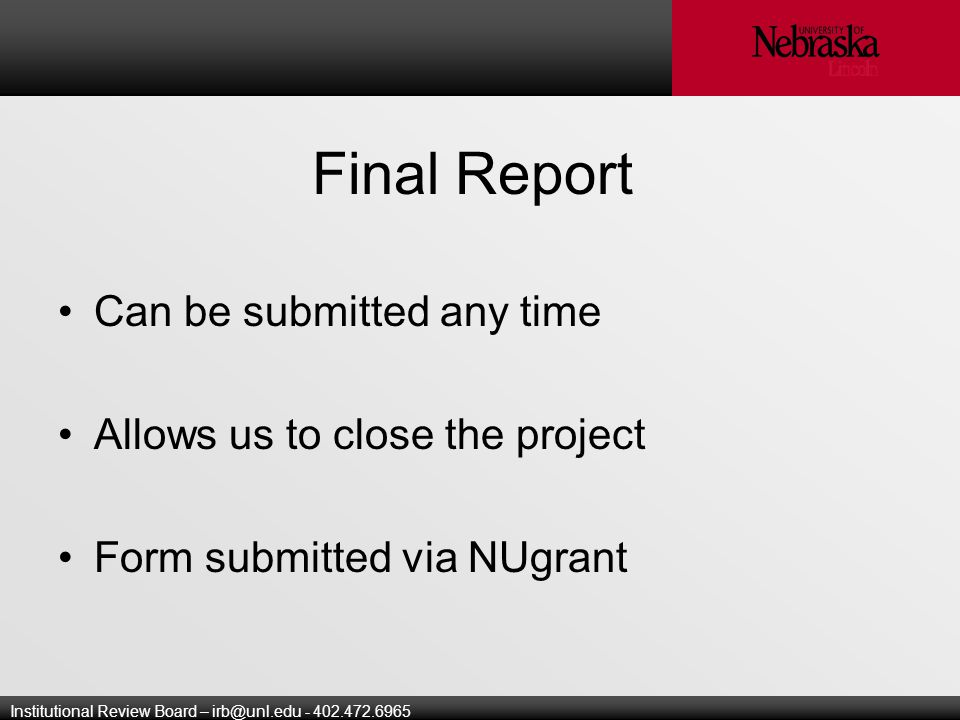 Institutional Review Board – Final Report Can be submitted any time Allows us to close the project Form submitted via NUgrant