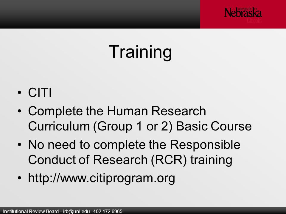 Institutional Review Board – Training CITI Complete the Human Research Curriculum (Group 1 or 2) Basic Course No need to complete the Responsible Conduct of Research (RCR) training
