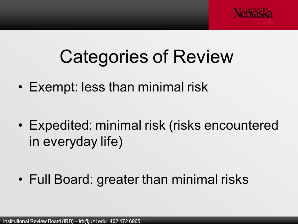 Institutional Review Board (IRB) – Categories of Review Exempt: less than minimal risk Expedited: minimal risk (risks encountered in everyday life) Full Board: greater than minimal risks