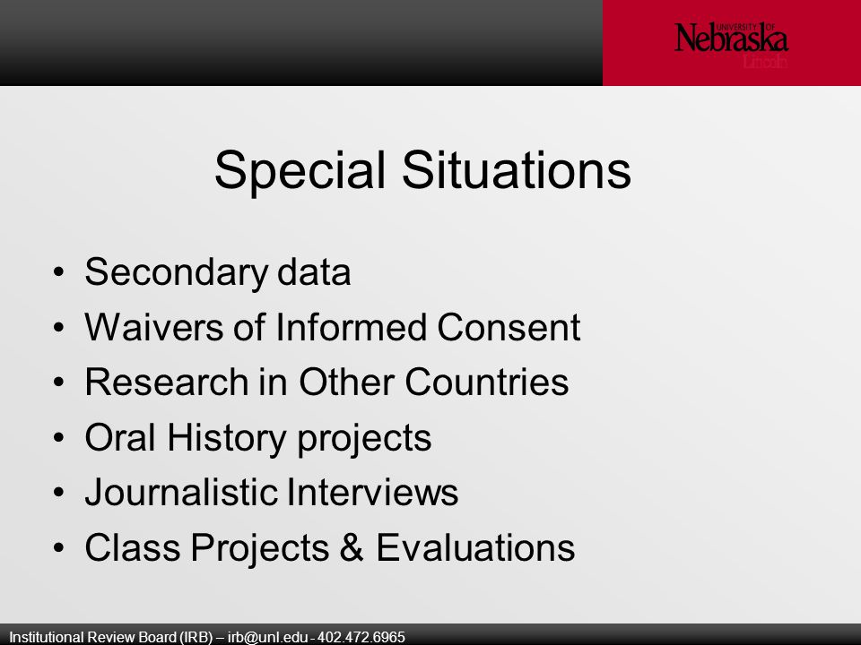 Institutional Review Board (IRB) – Special Situations Secondary data Waivers of Informed Consent Research in Other Countries Oral History projects Journalistic Interviews Class Projects & Evaluations