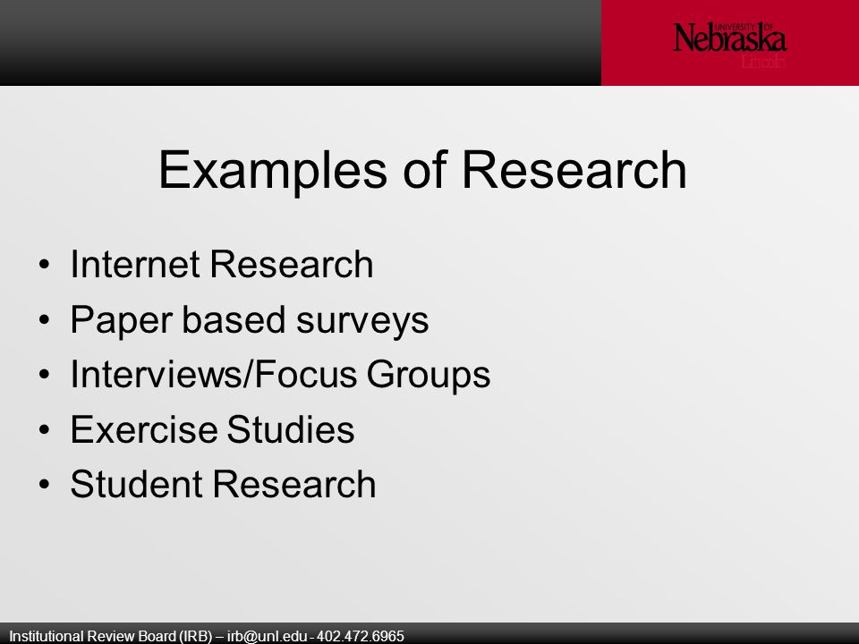 Institutional Review Board (IRB) – Examples of Research Internet Research Paper based surveys Interviews/Focus Groups Exercise Studies Student Research