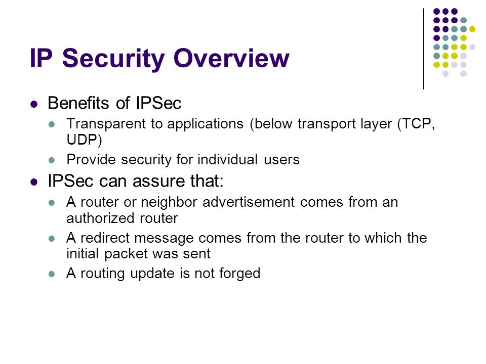 IP Security Overview Benefits of IPSec Transparent to applications (below transport layer (TCP, UDP) Provide security for individual users IPSec can assure that: A router or neighbor advertisement comes from an authorized router A redirect message comes from the router to which the initial packet was sent A routing update is not forged