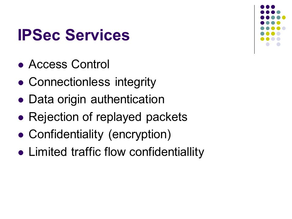 IPSec Services Access Control Connectionless integrity Data origin authentication Rejection of replayed packets Confidentiality (encryption) Limited traffic flow confidentiallity