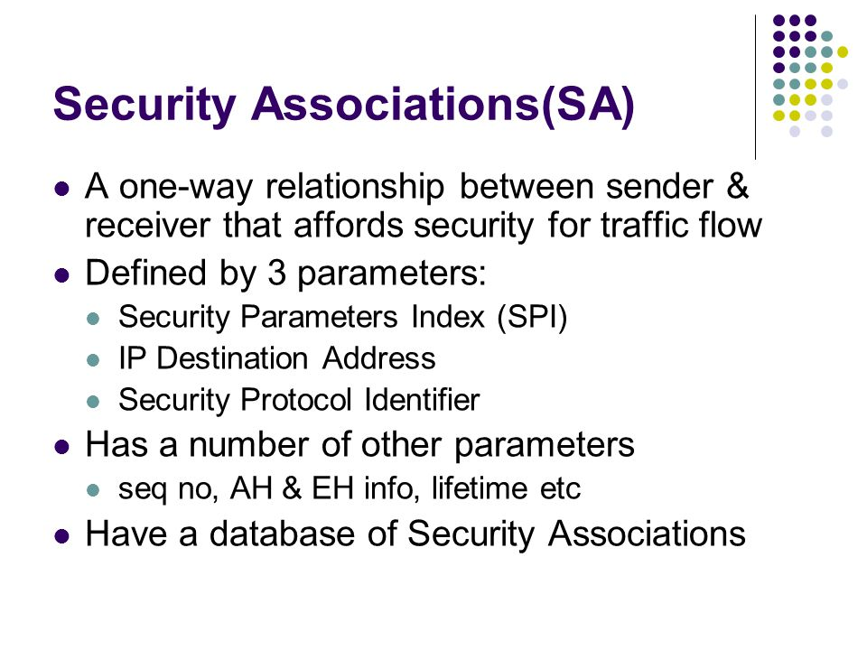 Security Associations(SA) A one-way relationship between sender & receiver that affords security for traffic flow Defined by 3 parameters: Security Parameters Index (SPI) IP Destination Address Security Protocol Identifier Has a number of other parameters seq no, AH & EH info, lifetime etc Have a database of Security Associations