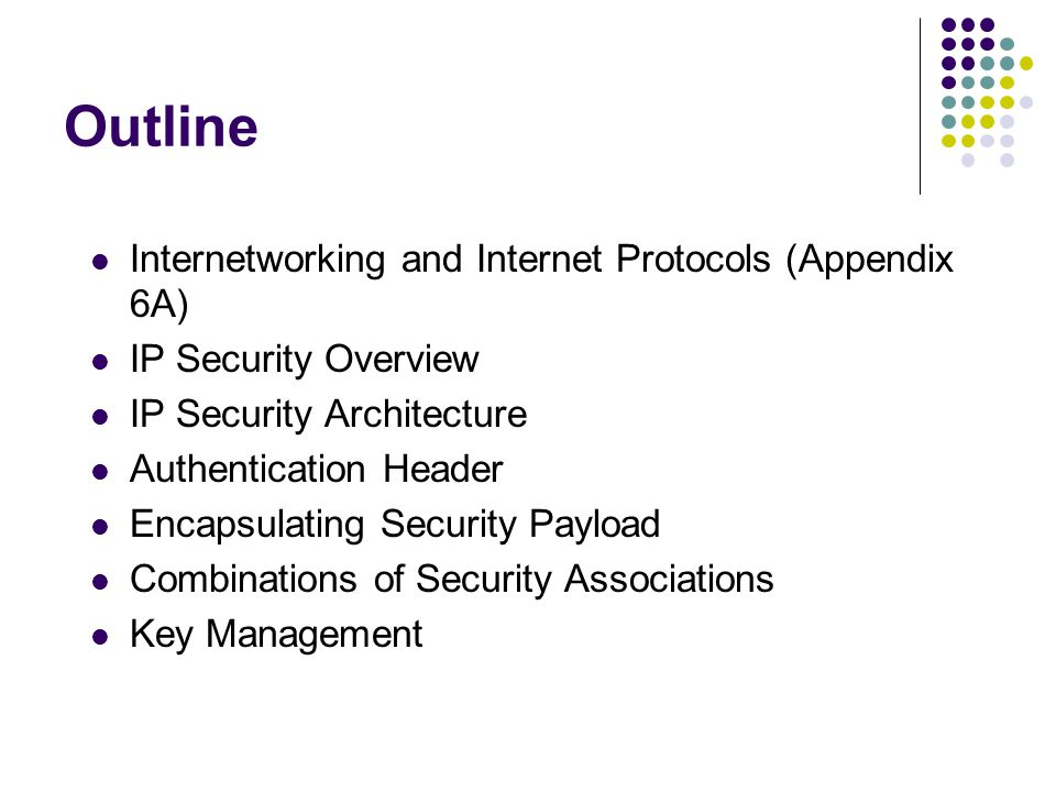 Outline Internetworking and Internet Protocols (Appendix 6A) IP Security Overview IP Security Architecture Authentication Header Encapsulating Security Payload Combinations of Security Associations Key Management