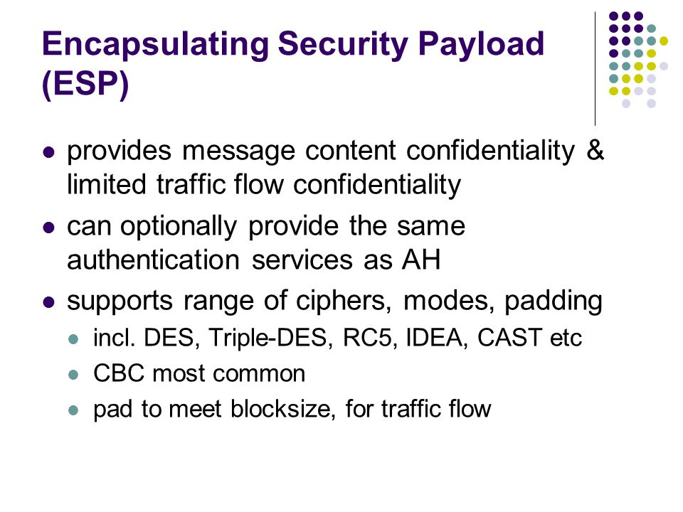 Encapsulating Security Payload (ESP) provides message content confidentiality & limited traffic flow confidentiality can optionally provide the same authentication services as AH supports range of ciphers, modes, padding incl.