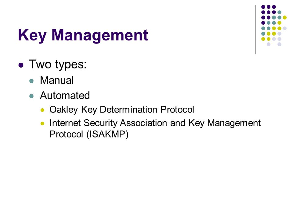 Key Management Two types: Manual Automated Oakley Key Determination Protocol Internet Security Association and Key Management Protocol (ISAKMP)