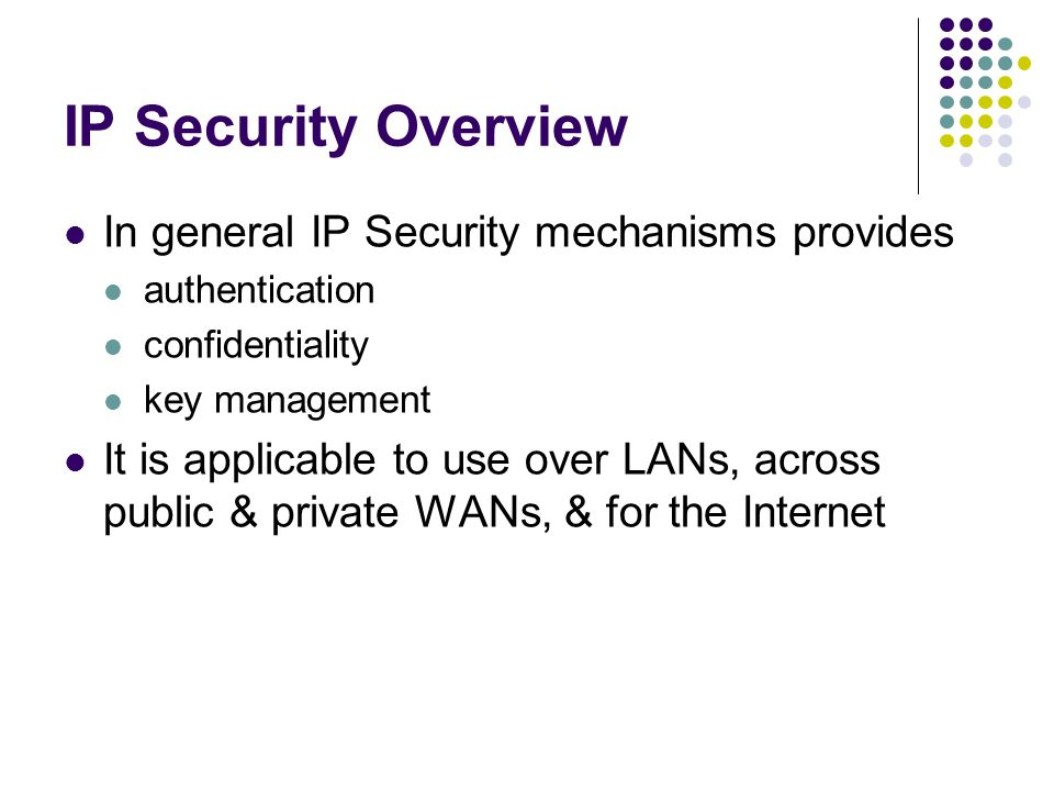IP Security Overview In general IP Security mechanisms provides authentication confidentiality key management It is applicable to use over LANs, across public & private WANs, & for the Internet