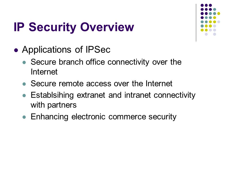 IP Security Overview Applications of IPSec Secure branch office connectivity over the Internet Secure remote access over the Internet Establsihing extranet and intranet connectivity with partners Enhancing electronic commerce security
