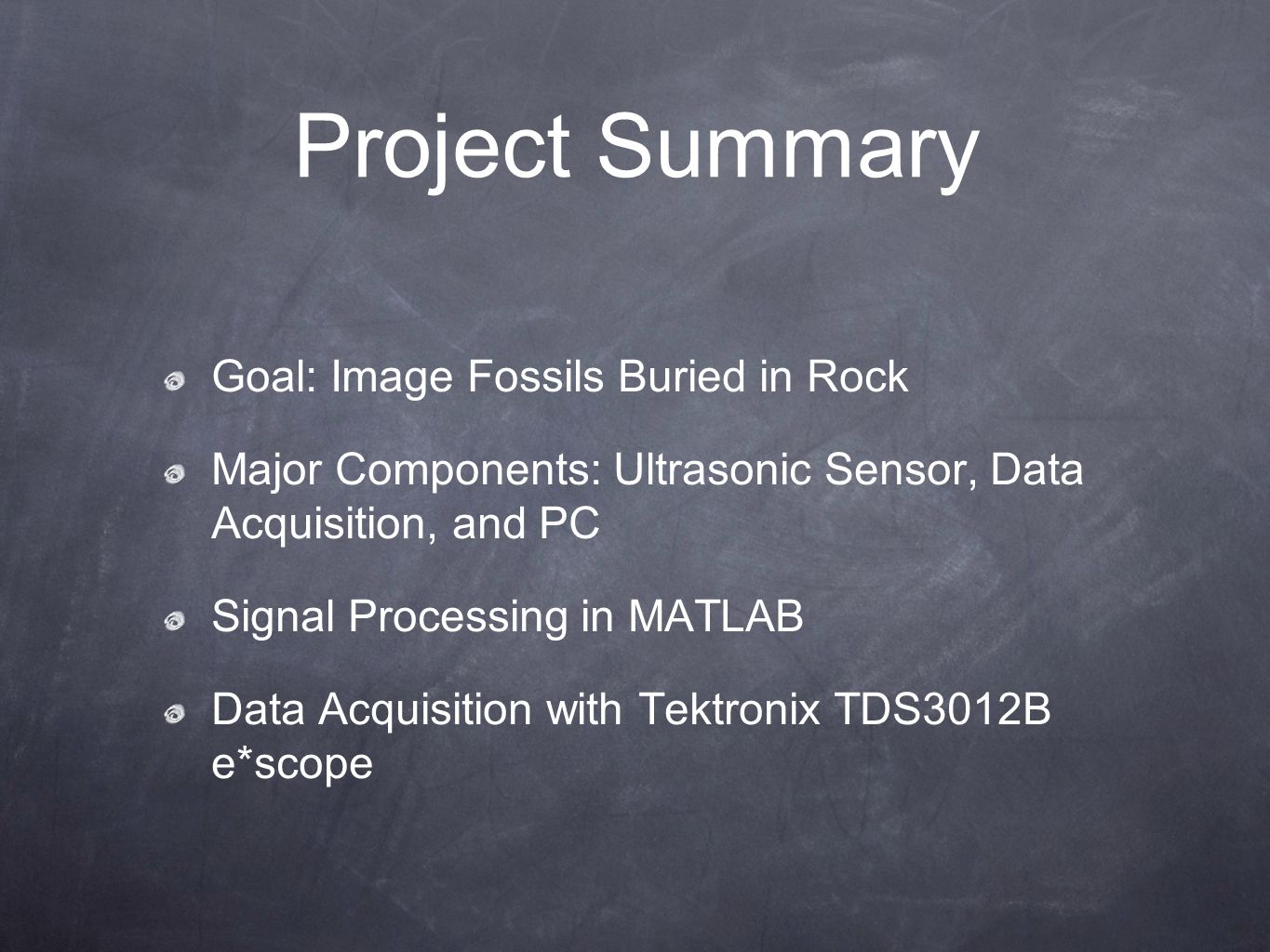 Project Summary Goal: Image Fossils Buried in Rock Major Components: Ultrasonic Sensor, Data Acquisition, and PC Signal Processing in MATLAB Data Acquisition with Tektronix TDS3012B e*scope