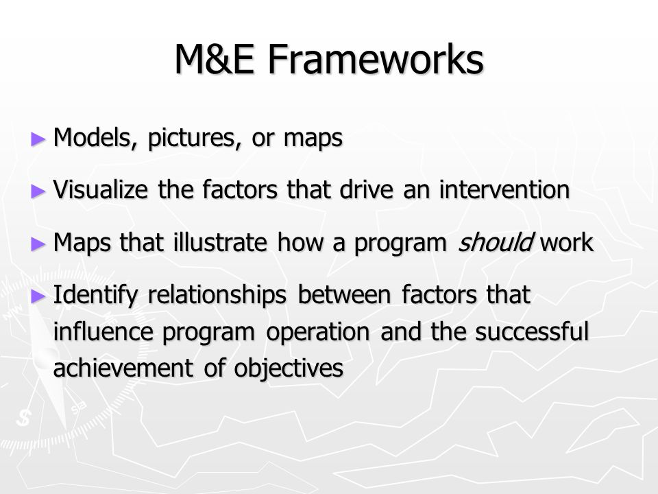 M&E Frameworks ► Models, pictures, or maps ► Visualize the factors that drive an intervention ► Maps that illustrate how a program should work ► Identify relationships between factors that influence program operation and the successful achievement of objectives