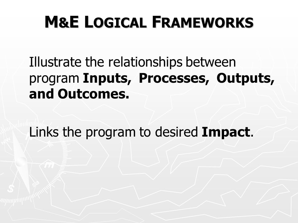 M & E L OGICAL F RAMEWORKS Illustrate the relationships between program Inputs, Processes, Outputs, and Outcomes.