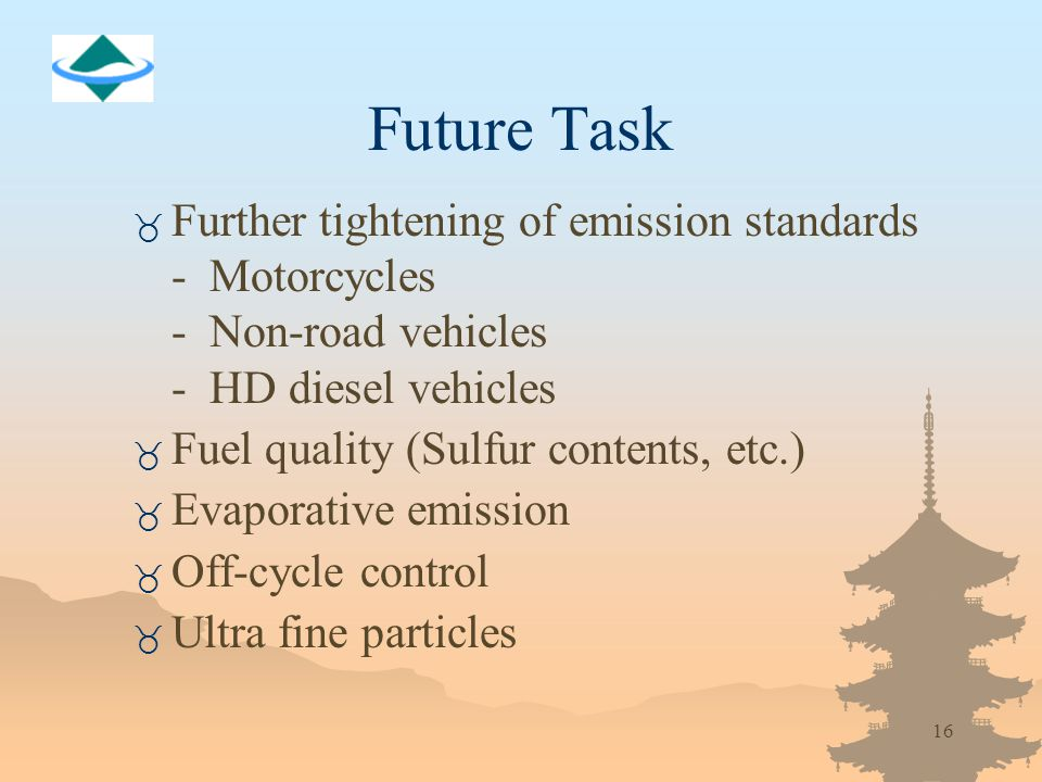 16 Future Task _ Further tightening of emission standards - Motorcycles - Non-road vehicles - HD diesel vehicles _ Fuel quality (Sulfur contents, etc.) _ Evaporative emission _ Off-cycle control _ Ultra fine particles