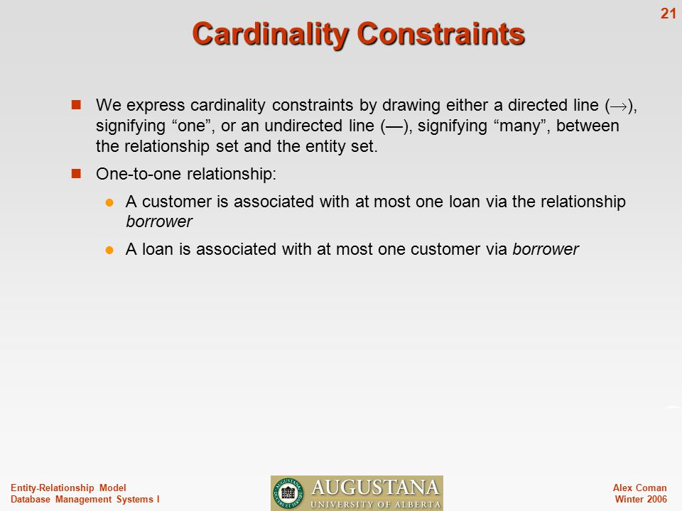 Alex Coman Winter Entity-Relationship Model Database Management Systems I Cardinality Constraints We express cardinality constraints by drawing either a directed line (  ), signifying one , or an undirected line (—), signifying many , between the relationship set and the entity set.