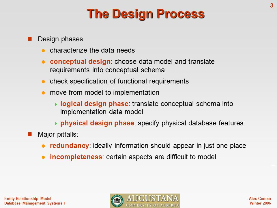 Alex Coman Winter Entity-Relationship Model Database Management Systems I The Design Process Design phases characterize the data needs conceptual design: choose data model and translate requirements into conceptual schema check specification of functional requirements move from model to implementation  logical design phase: translate conceptual schema into implementation data model  physical design phase: specify physical database features Major pitfalls: redundancy: ideally information should appear in just one place incompleteness: certain aspects are difficult to model