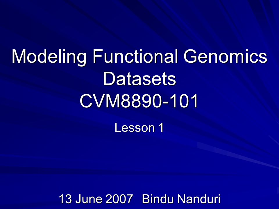 Modeling Functional Genomics Datasets CVM Lesson 1 13 June 2007Bindu Nanduri