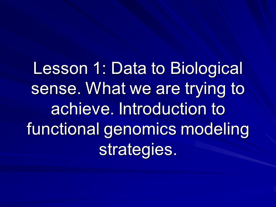 Lesson 1: Data to Biological sense. What we are trying to achieve.