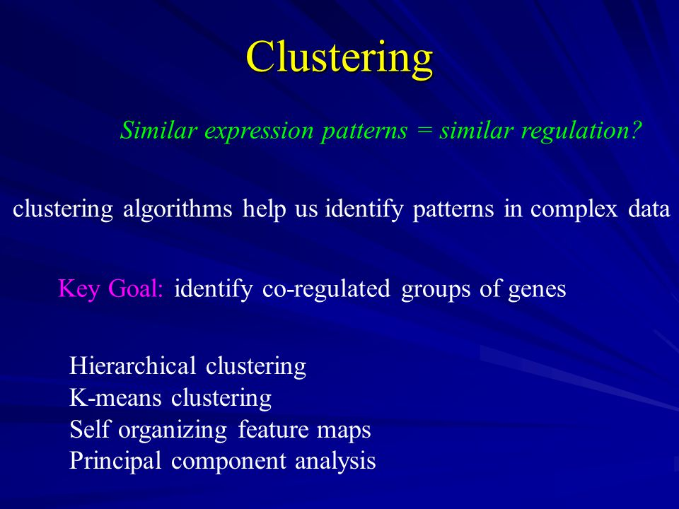 Similar expression patterns = similar regulation Clustering clustering algorithms help us identify patterns in complex data Key Goal: identify co-regulated groups of genes Hierarchical clustering K-means clustering Self organizing feature maps Principal component analysis