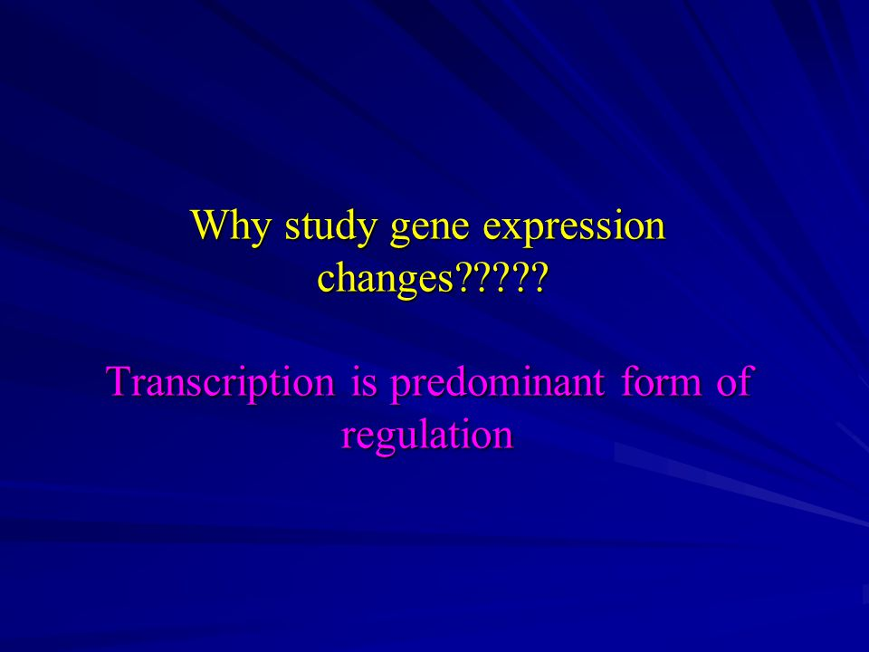 Why study gene expression changes Transcription is predominant form of regulation