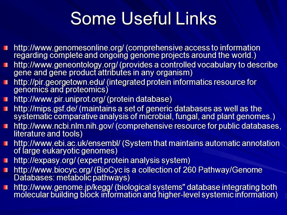 Some Useful Links   (comprehensive access to information regarding complete and ongoing genome projects around the world.)   (provides a controlled vocabulary to describe gene and gene product attributes in any organism)   (integrated protein informatics resource for genomics and proteomics)   (protein database)   (maintains a set of generic databases as well as the systematic comparative analysis of microbial, fungal, and plant genomes.)   (comprehensive resource for public databases, literature and tools)   (System that maintains automatic annotation of large eukaryotic genomes)   (expert protein analysis system)   (BioCyc is a collection of 260 Pathway/Genome Databases: metabolic pathways)   (biological systems database integrating both molecular building block information and higher-level systemic information)