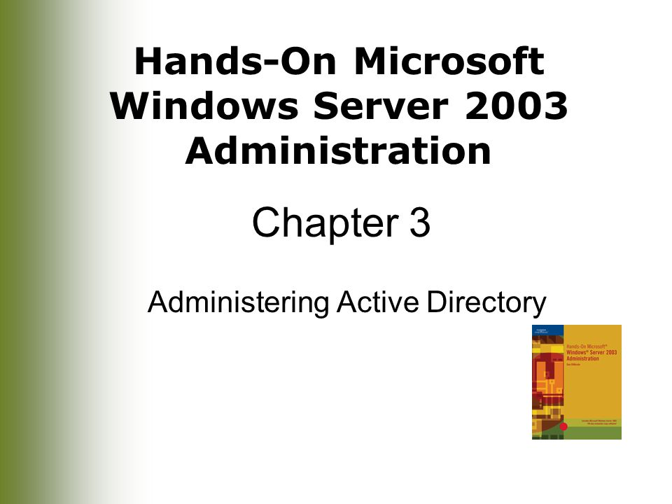 Hands-On Microsoft Windows Server 2003 Administration Chapter 3 Administering Active Directory