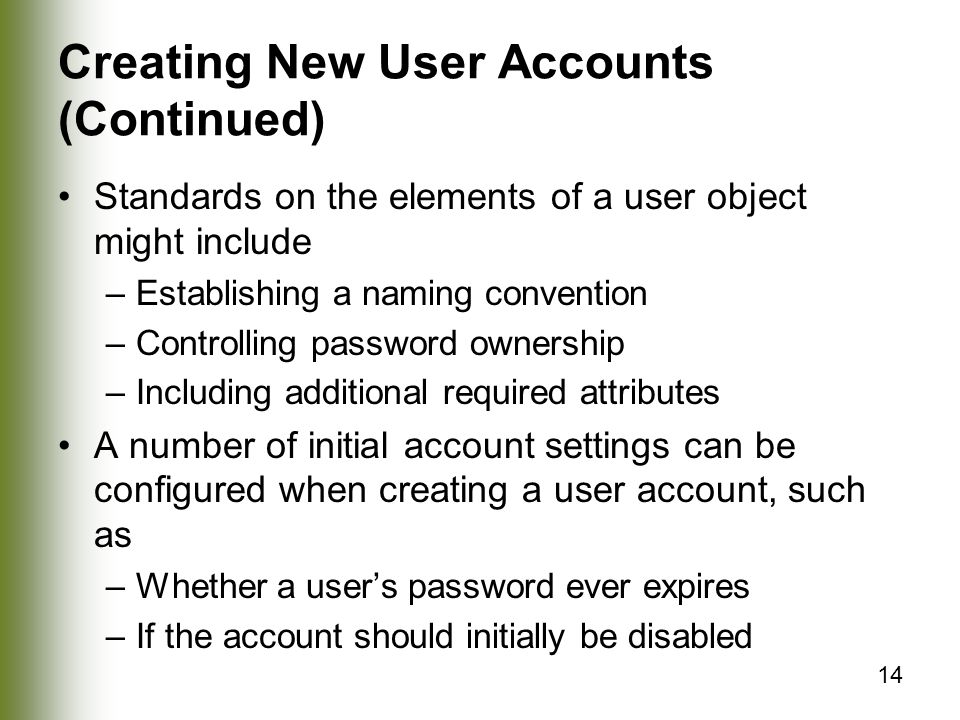 14 Creating New User Accounts (Continued) Standards on the elements of a user object might include –Establishing a naming convention –Controlling password ownership –Including additional required attributes A number of initial account settings can be configured when creating a user account, such as –Whether a user's password ever expires –If the account should initially be disabled