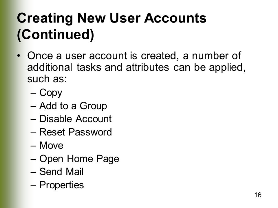 16 Creating New User Accounts (Continued) Once a user account is created, a number of additional tasks and attributes can be applied, such as: –Copy –Add to a Group –Disable Account –Reset Password –Move –Open Home Page –Send Mail –Properties