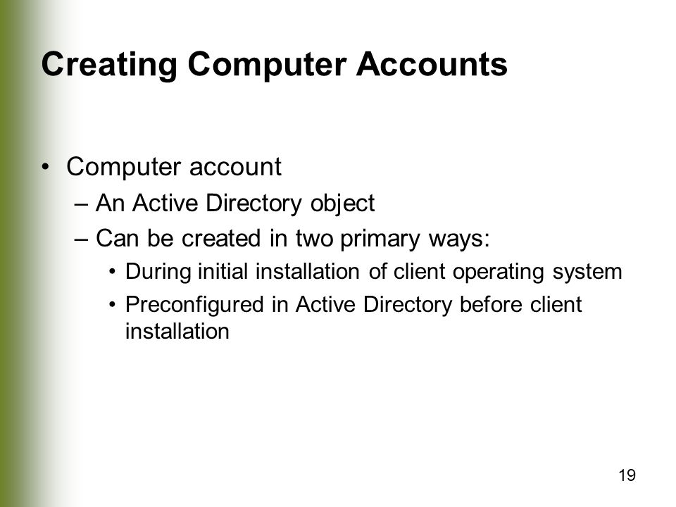 19 Creating Computer Accounts Computer account –An Active Directory object –Can be created in two primary ways: During initial installation of client operating system Preconfigured in Active Directory before client installation