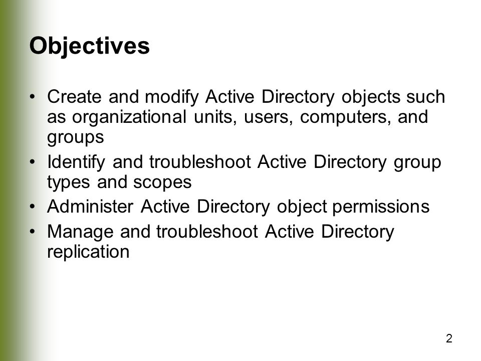 2 Objectives Create and modify Active Directory objects such as organizational units, users, computers, and groups Identify and troubleshoot Active Directory group types and scopes Administer Active Directory object permissions Manage and troubleshoot Active Directory replication