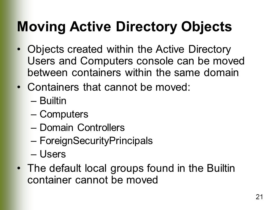 21 Moving Active Directory Objects Objects created within the Active Directory Users and Computers console can be moved between containers within the same domain Containers that cannot be moved: –Builtin –Computers –Domain Controllers –ForeignSecurityPrincipals –Users The default local groups found in the Builtin container cannot be moved