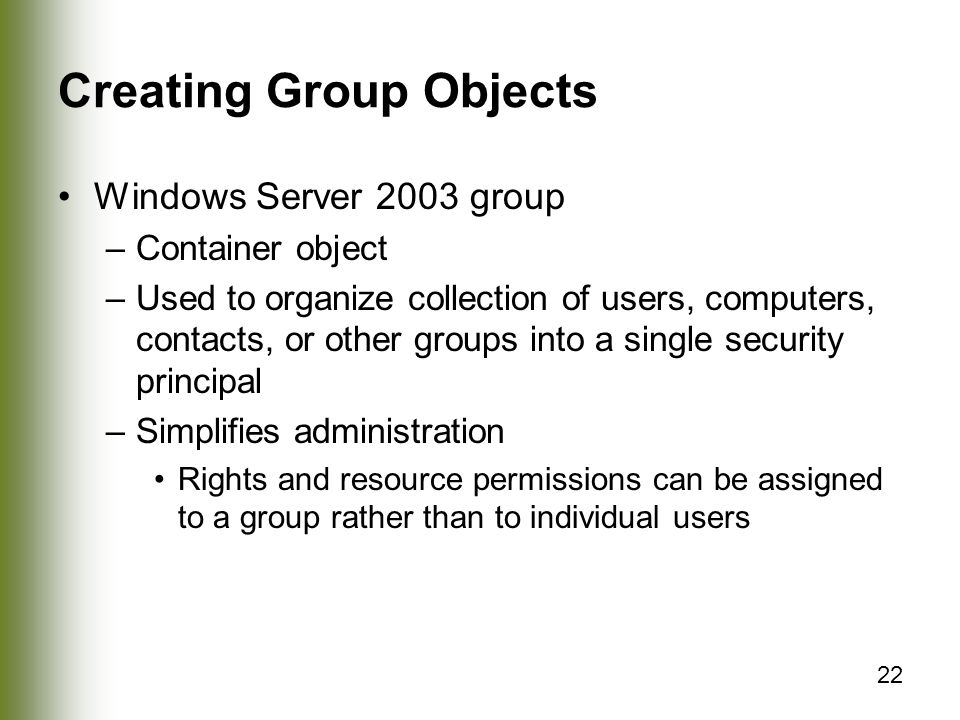22 Creating Group Objects Windows Server 2003 group –Container object –Used to organize collection of users, computers, contacts, or other groups into a single security principal –Simplifies administration Rights and resource permissions can be assigned to a group rather than to individual users
