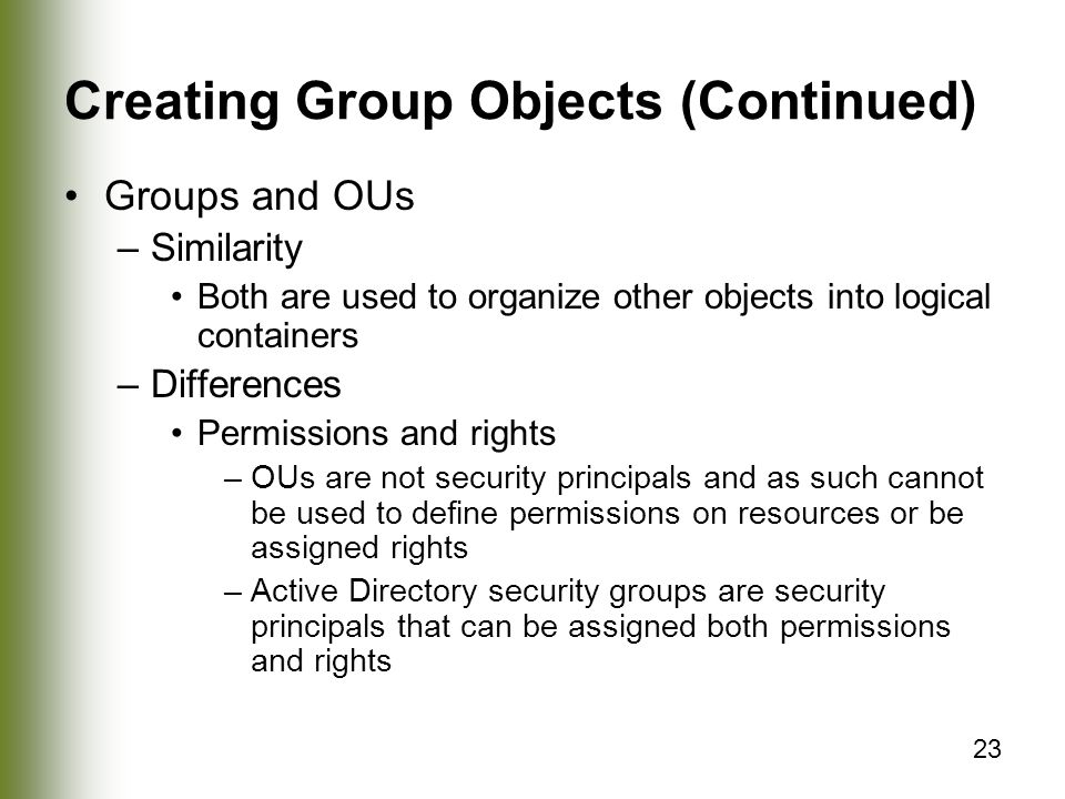 23 Creating Group Objects (Continued) Groups and OUs –Similarity Both are used to organize other objects into logical containers –Differences Permissions and rights –OUs are not security principals and as such cannot be used to define permissions on resources or be assigned rights –Active Directory security groups are security principals that can be assigned both permissions and rights