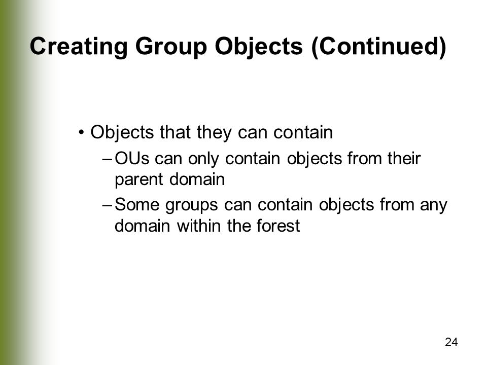 24 Creating Group Objects (Continued) Objects that they can contain –OUs can only contain objects from their parent domain –Some groups can contain objects from any domain within the forest