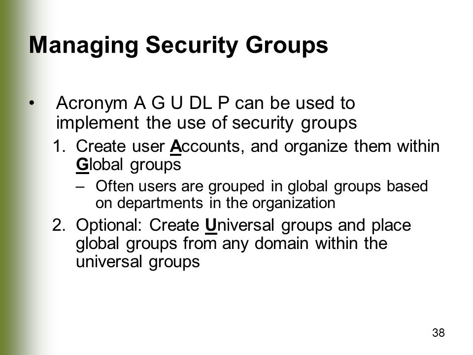 38 Managing Security Groups Acronym A G U DL P can be used to implement the use of security groups 1.Create user Accounts, and organize them within Global groups –Often users are grouped in global groups based on departments in the organization 2.Optional: Create Universal groups and place global groups from any domain within the universal groups
