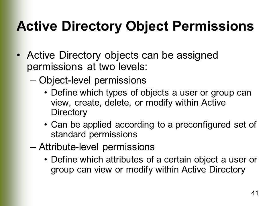 41 Active Directory Object Permissions Active Directory objects can be assigned permissions at two levels: –Object-level permissions Define which types of objects a user or group can view, create, delete, or modify within Active Directory Can be applied according to a preconfigured set of standard permissions –Attribute-level permissions Define which attributes of a certain object a user or group can view or modify within Active Directory