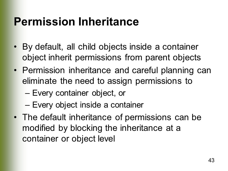 43 Permission Inheritance By default, all child objects inside a container object inherit permissions from parent objects Permission inheritance and careful planning can eliminate the need to assign permissions to –Every container object, or –Every object inside a container The default inheritance of permissions can be modified by blocking the inheritance at a container or object level