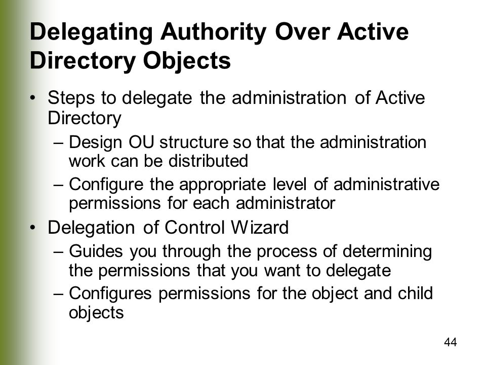 44 Delegating Authority Over Active Directory Objects Steps to delegate the administration of Active Directory –Design OU structure so that the administration work can be distributed –Configure the appropriate level of administrative permissions for each administrator Delegation of Control Wizard –Guides you through the process of determining the permissions that you want to delegate –Configures permissions for the object and child objects