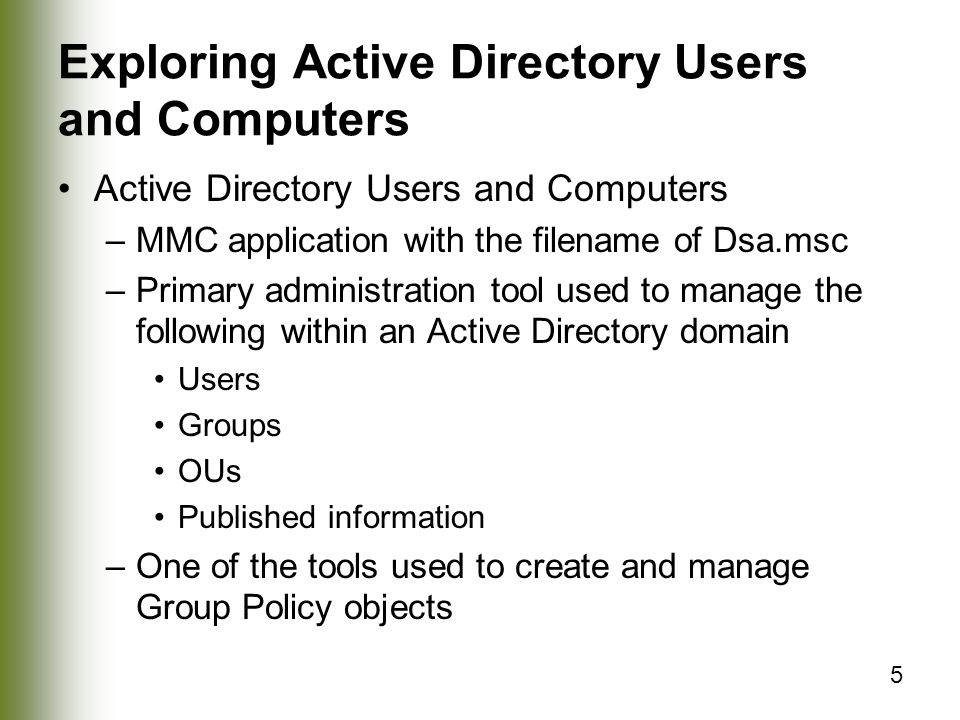 5 Exploring Active Directory Users and Computers Active Directory Users and Computers –MMC application with the filename of Dsa.msc –Primary administration tool used to manage the following within an Active Directory domain Users Groups OUs Published information –One of the tools used to create and manage Group Policy objects
