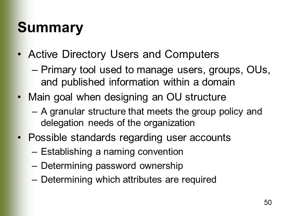 50 Summary Active Directory Users and Computers –Primary tool used to manage users, groups, OUs, and published information within a domain Main goal when designing an OU structure –A granular structure that meets the group policy and delegation needs of the organization Possible standards regarding user accounts –Establishing a naming convention –Determining password ownership –Determining which attributes are required
