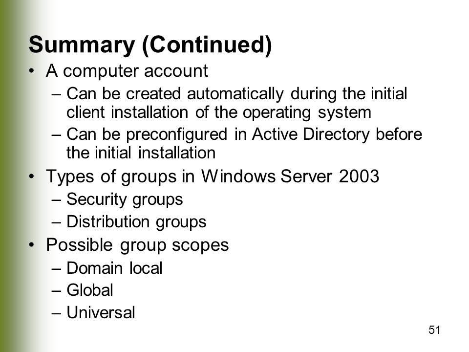 51 Summary (Continued) A computer account –Can be created automatically during the initial client installation of the operating system –Can be preconfigured in Active Directory before the initial installation Types of groups in Windows Server 2003 –Security groups –Distribution groups Possible group scopes –Domain local –Global –Universal