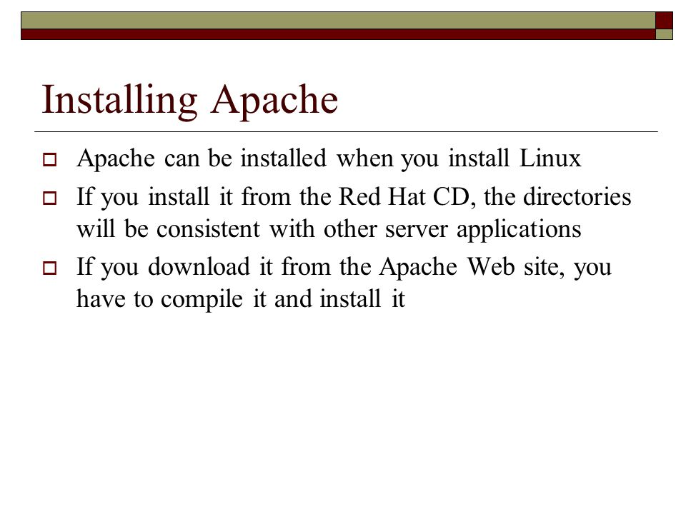 Installing Apache  Apache can be installed when you install Linux  If you install it from the Red Hat CD, the directories will be consistent with other server applications  If you download it from the Apache Web site, you have to compile it and install it
