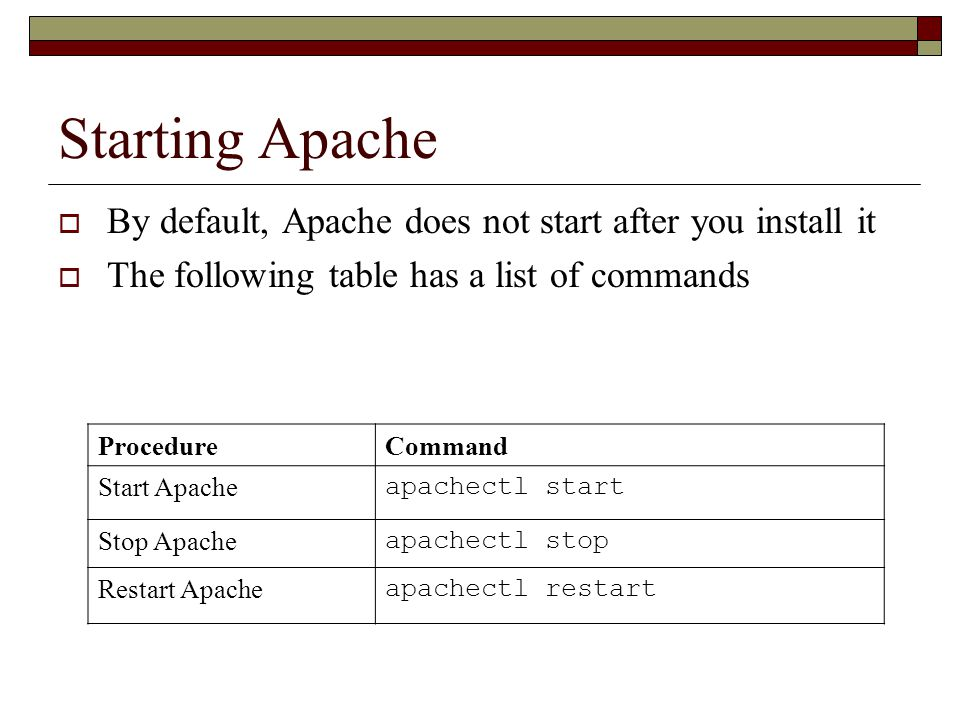 Starting Apache  By default, Apache does not start after you install it  The following table has a list of commands ProcedureCommand Start Apache apachectl start Stop Apache apachectl stop Restart Apache apachectl restart