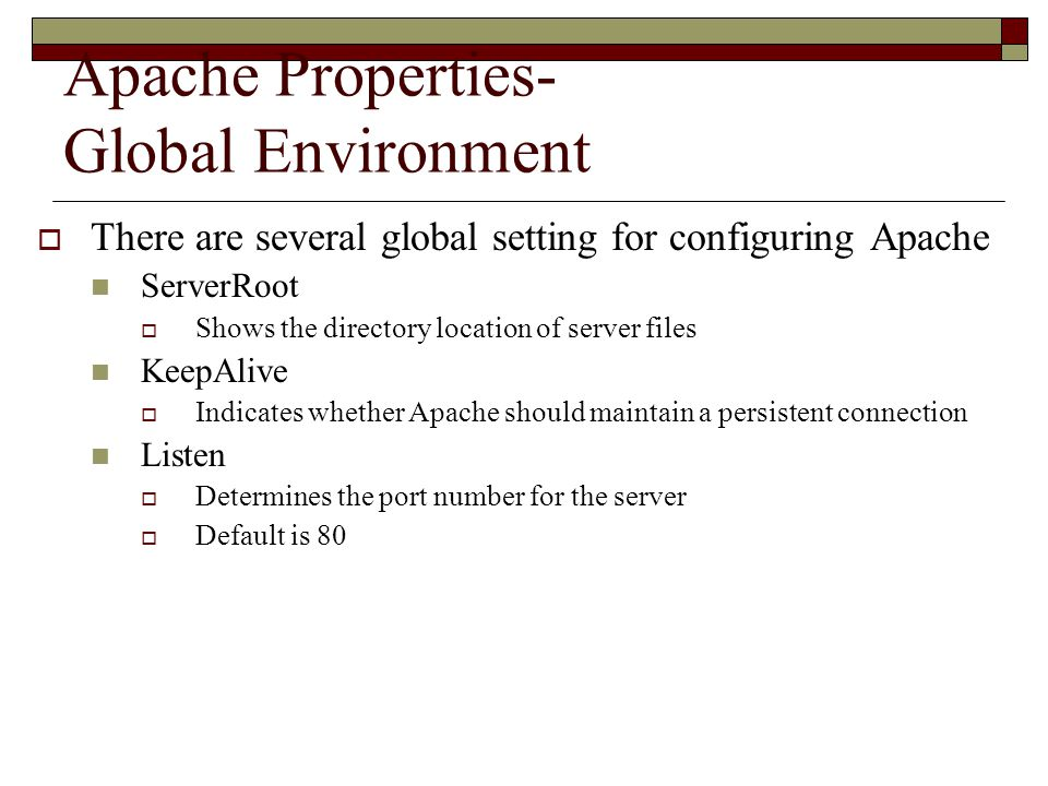 Apache Properties- Global Environment  There are several global setting for configuring Apache ServerRoot  Shows the directory location of server files KeepAlive  Indicates whether Apache should maintain a persistent connection Listen  Determines the port number for the server  Default is 80