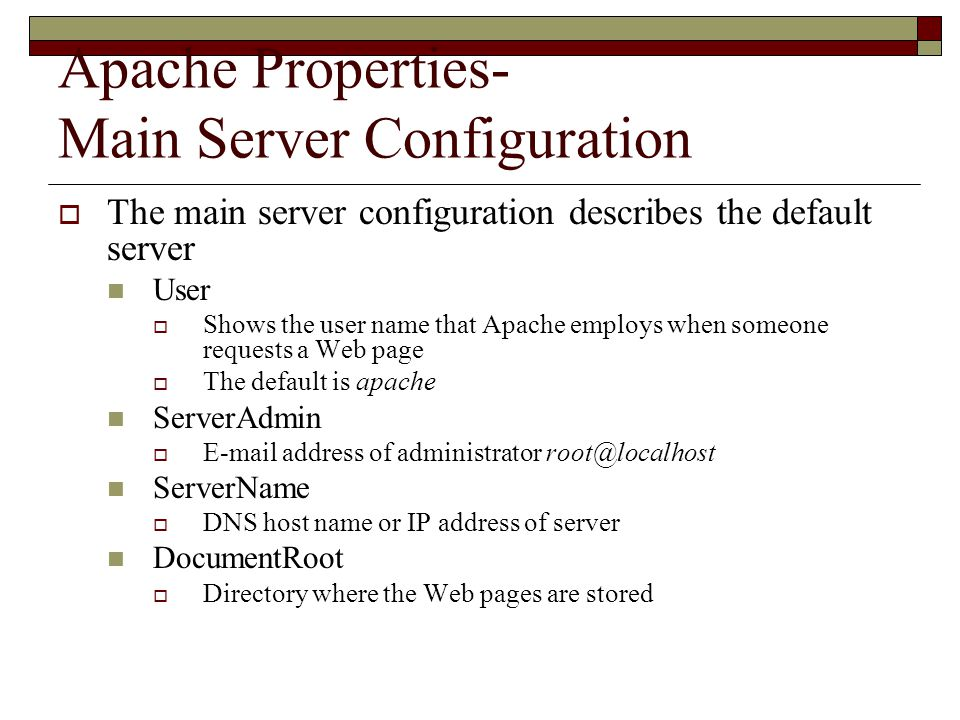 Apache Properties- Main Server Configuration  The main server configuration describes the default server User  Shows the user name that Apache employs when someone requests a Web page  The default is apache ServerAdmin   address of administrator ServerName  DNS host name or IP address of server DocumentRoot  Directory where the Web pages are stored